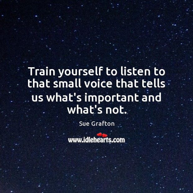 Train yourself to listen to that small voice that tells us what's Sue Grafton Picture Quote