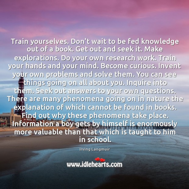 Train yourselves. Don't wait to be fed knowledge out of a book. Image