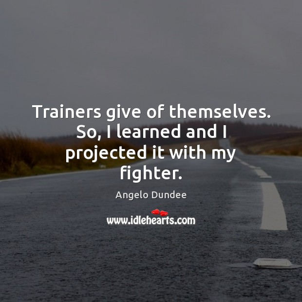 Image, Trainers give of themselves. So, I learned and I projected it with my fighter.
