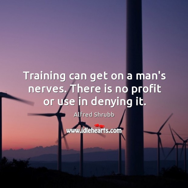 Image, Training can get on a man's nerves. There is no profit or use in denying it.