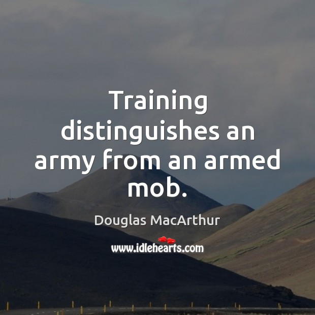 Training distinguishes an army from an armed mob. Image