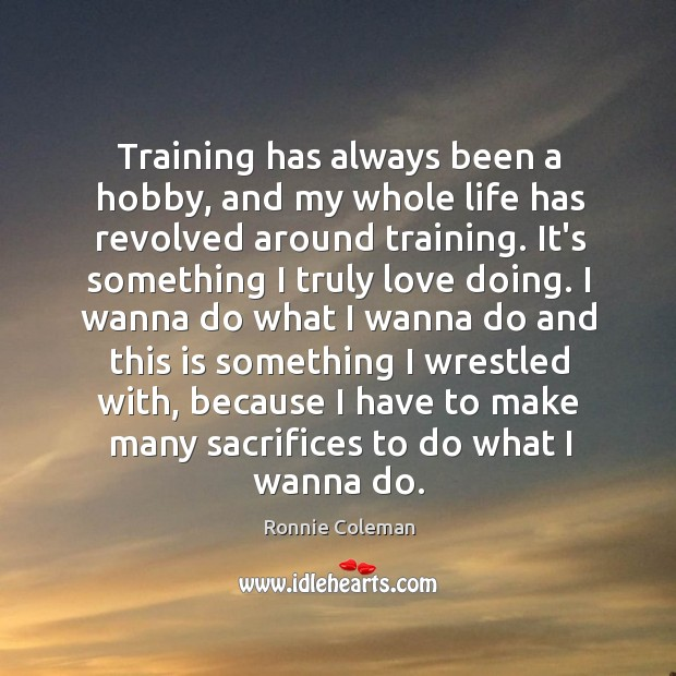 Training has always been a hobby, and my whole life has revolved Ronnie Coleman Picture Quote