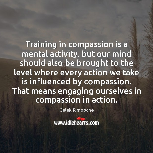 Training in compassion is a mental activity. but our mind should also Compassion Quotes Image