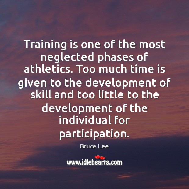 Training is one of the most neglected phases of athletics. Too much Bruce Lee Picture Quote