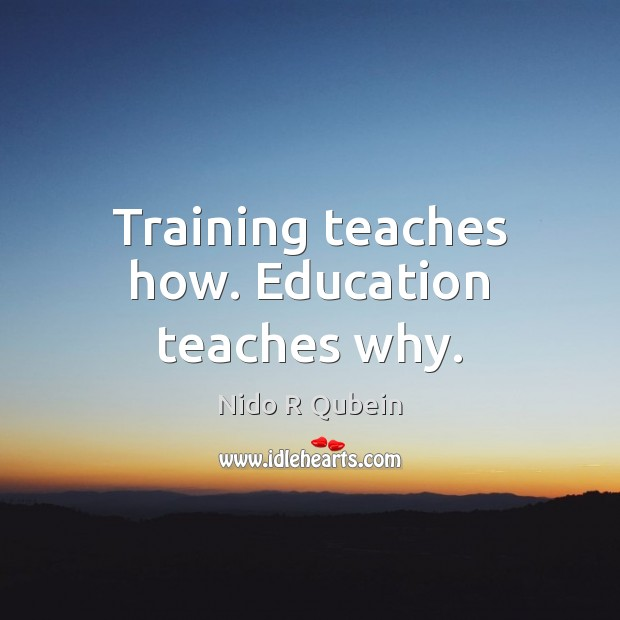 Training teaches how. Education teaches why. Nido R Qubein Picture Quote