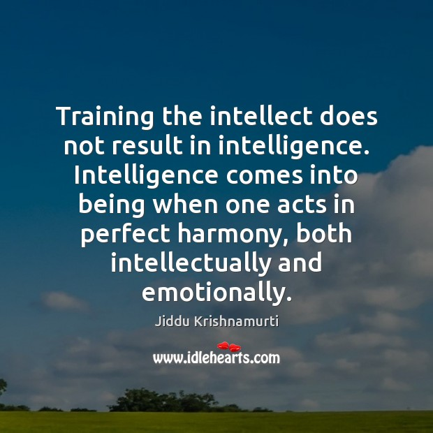 Training the intellect does not result in intelligence. Intelligence comes into being Jiddu Krishnamurti Picture Quote