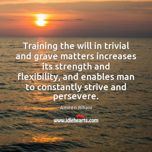 Training the will in trivial and grave matters increases its strength and Ameen Rihani Picture Quote