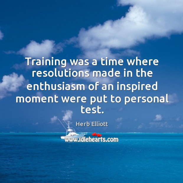 Training was a time where resolutions made in the enthusiasm of an inspired moment Image
