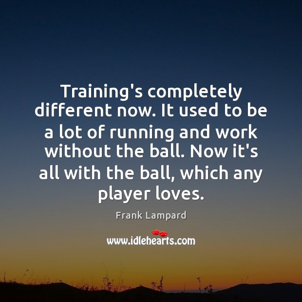 Training's completely different now. It used to be a lot of running Frank Lampard Picture Quote