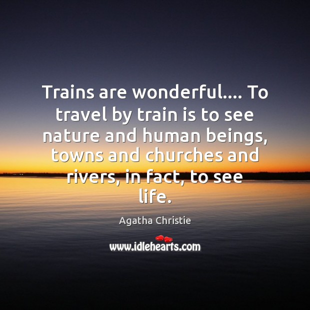Trains are wonderful…. To travel by train is to see nature and Agatha Christie Picture Quote