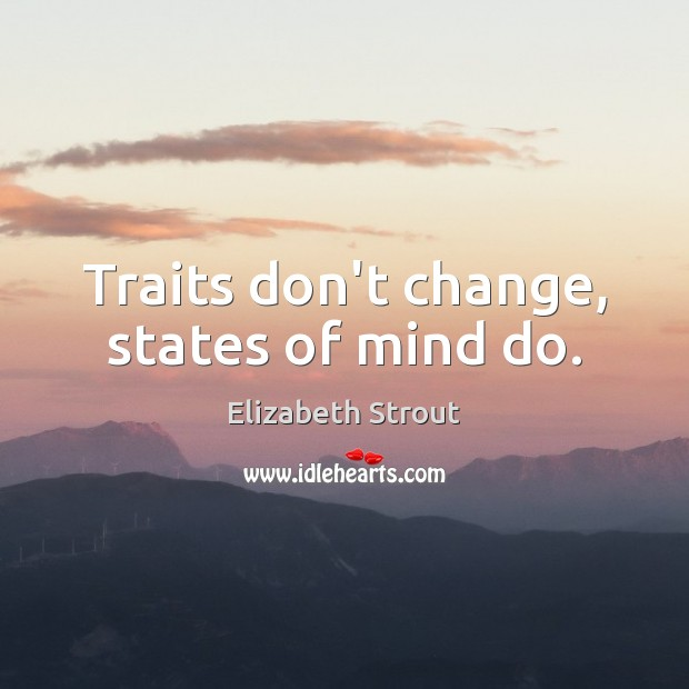 Traits don't change, states of mind do. Elizabeth Strout Picture Quote