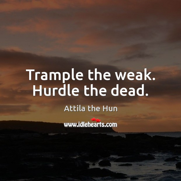 Image, Trample the weak. Hurdle the dead.