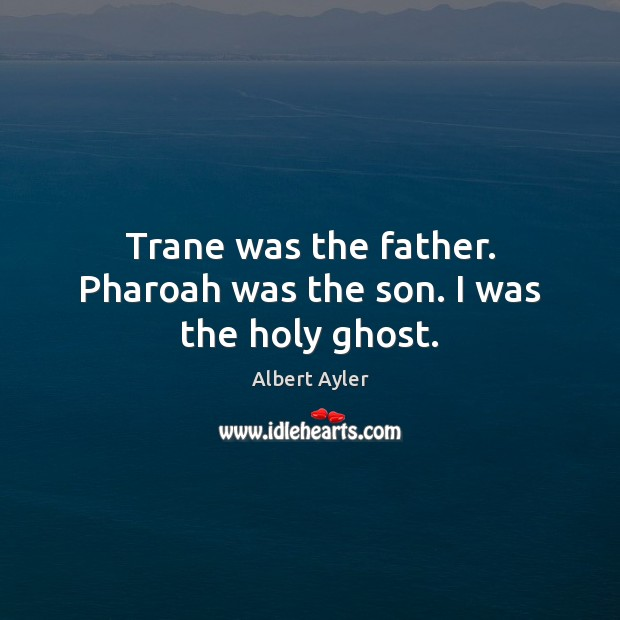 Image, Trane was the father. Pharoah was the son. I was the holy ghost.