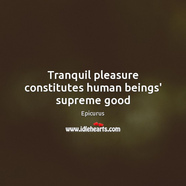 Tranquil pleasure constitutes human beings' supreme good Image