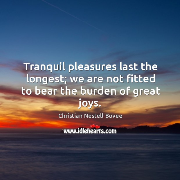 Tranquil pleasures last the longest; we are not fitted to bear the burden of great joys. Image