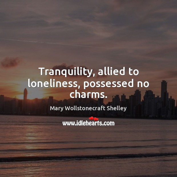 Tranquility, allied to loneliness, possessed no charms. Mary Wollstonecraft Shelley Picture Quote