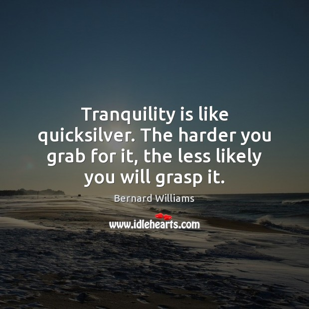 Image, Tranquility is like quicksilver. The harder you grab for it, the less