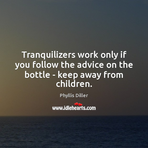 Tranquilizers work only if you follow the advice on the bottle – keep away from children. Phyllis Diller Picture Quote