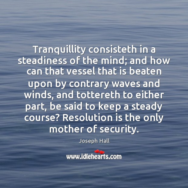 Tranquillity consisteth in a steadiness of the mind; and how can that Joseph Hall Picture Quote