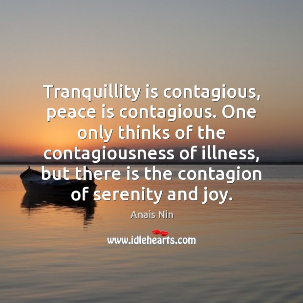Tranquillity is contagious, peace is contagious. One only thinks of the contagiousness Anais Nin Picture Quote
