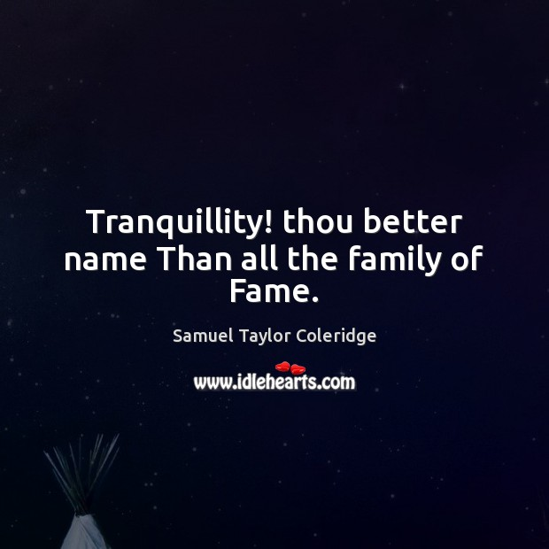 Tranquillity! thou better name Than all the family of Fame. Samuel Taylor Coleridge Picture Quote