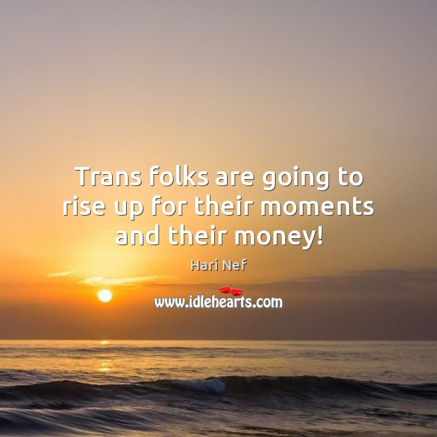 Trans folks are going to rise up for their moments and their money! Hari Nef Picture Quote