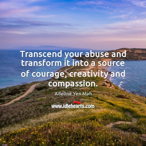Image, Transcend your abuse and transform it into a source of courage, creativity and compassion.