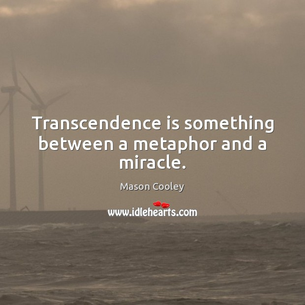 Transcendence is something between a metaphor and a miracle. Image