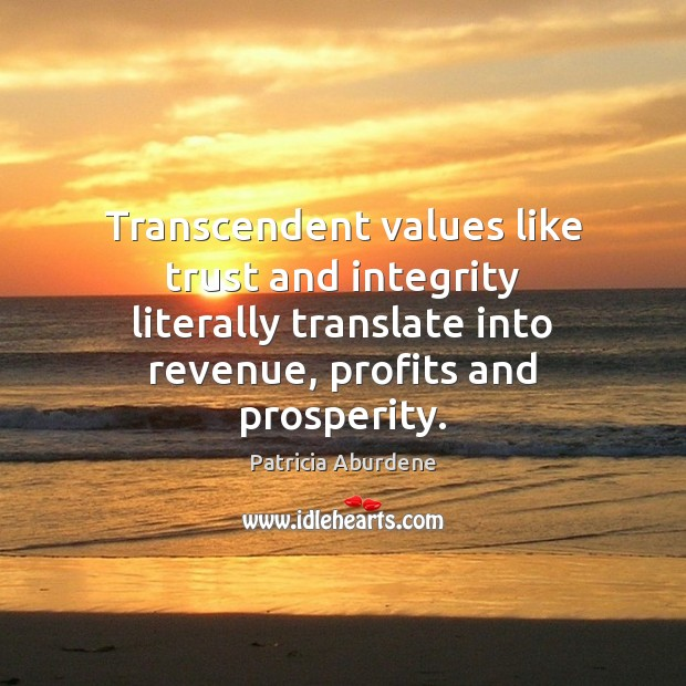 Transcendent values like trust and integrity literally translate into revenue, profits and Image