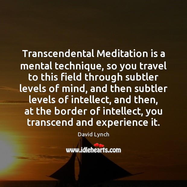 Image, Transcendental Meditation is a mental technique, so you travel to this field