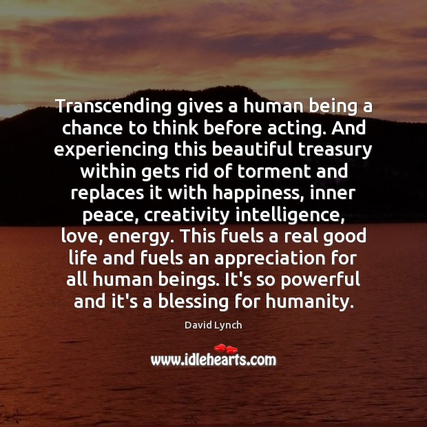 Transcending gives a human being a chance to think before acting. And David Lynch Picture Quote