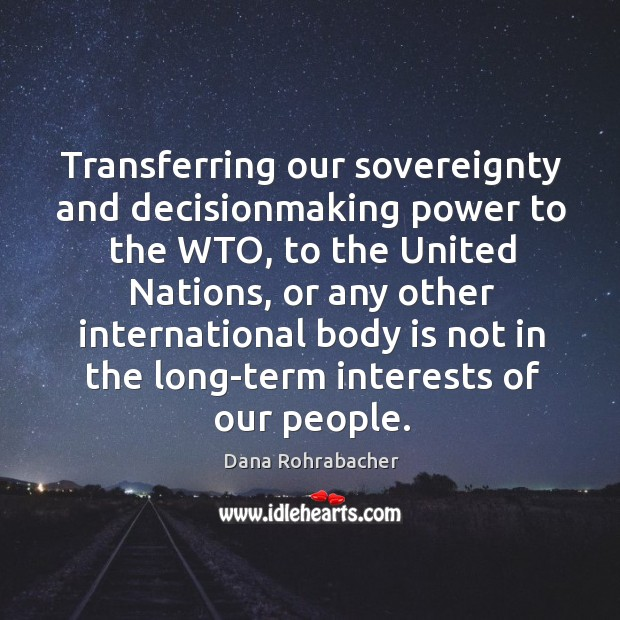 Transferring our sovereignty and decisionmaking power to the wto, to the united nations Dana Rohrabacher Picture Quote