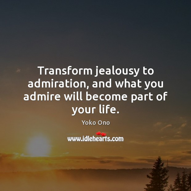 Transform jealousy to admiration, and what you admire will become part of your life. Yoko Ono Picture Quote