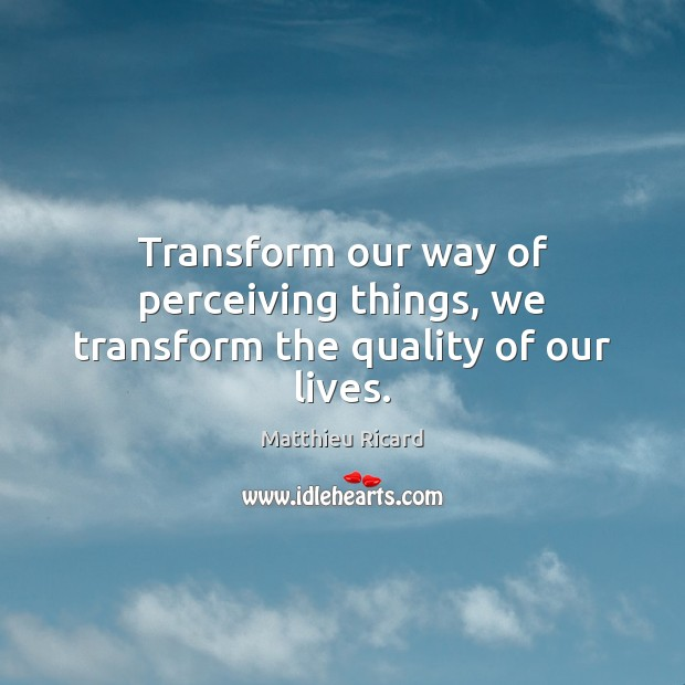 Transform our way of perceiving things, we transform the quality of our lives. Matthieu Ricard Picture Quote