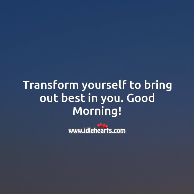 Image, Transform yourself to bring out best in you. Good Morning!