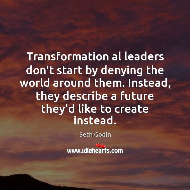 Transformation al leaders don't start by denying the world around them. Instead, Seth Godin Picture Quote