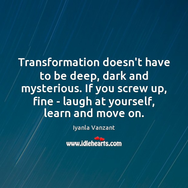 Transformation doesn't have to be deep, dark and mysterious. If you screw Move On Quotes Image