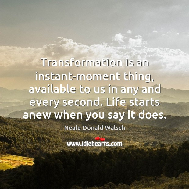 Transformation is an instant-moment thing, available to us in any and every Neale Donald Walsch Picture Quote