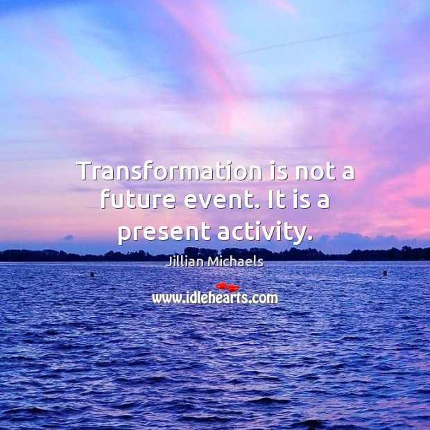 Transformation is not a future event. It is a present activity. Jillian Michaels Picture Quote