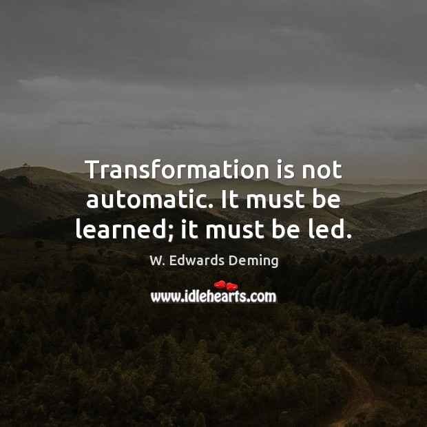 Transformation is not automatic. It must be learned; it must be led. W. Edwards Deming Picture Quote