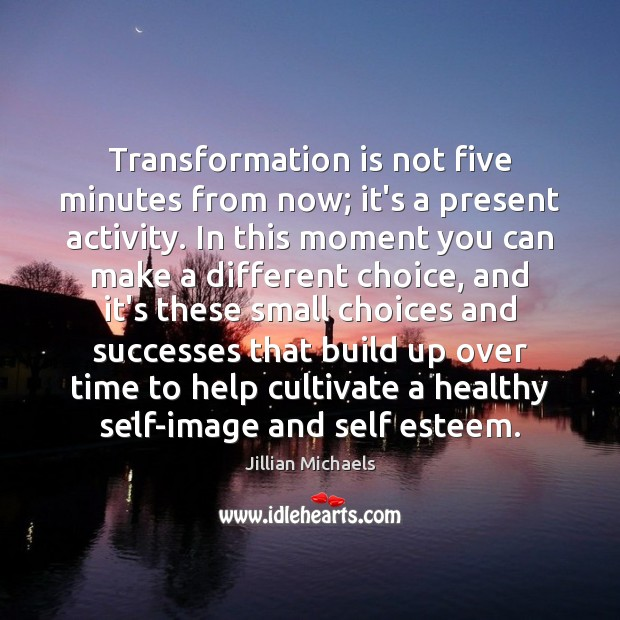 Image, Transformation is not five minutes from now; it's a present activity. In