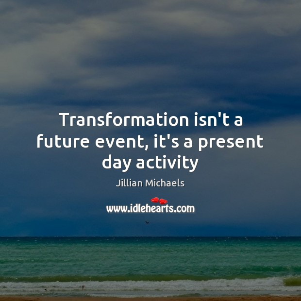 Transformation isn't a future event, it's a present day activity Jillian Michaels Picture Quote