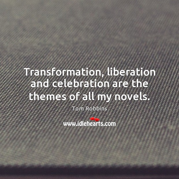 Transformation, liberation and celebration are the themes of all my novels. Tom Robbins Picture Quote