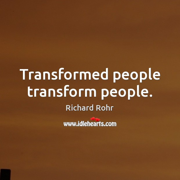 Transformed people transform people. Image