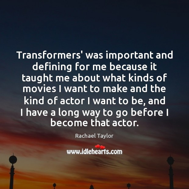 Transformers' was important and defining for me because it taught me about Image