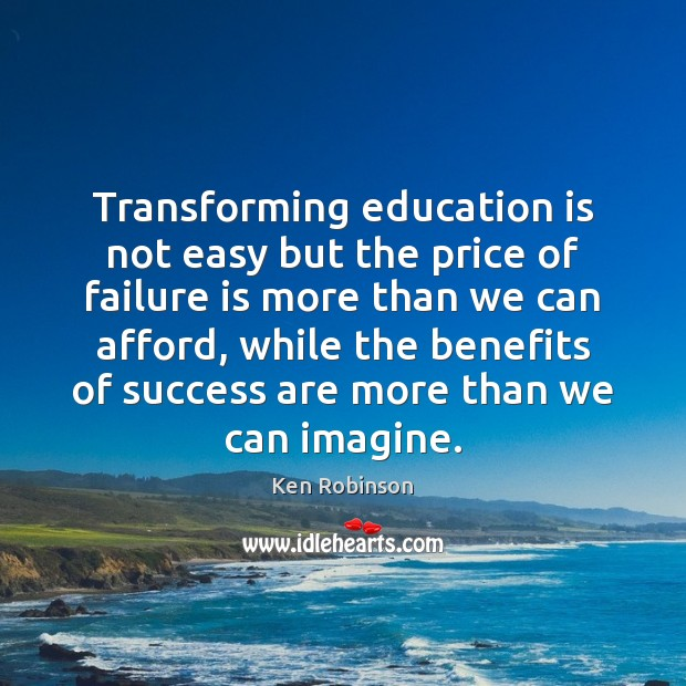 Transforming education is not easy but the price of failure is more Ken Robinson Picture Quote