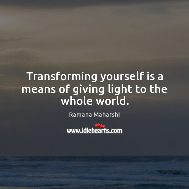 Transforming yourself is a means of giving light to the whole world. Image
