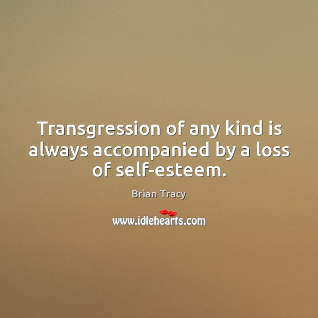 Transgression of any kind is always accompanied by a loss of self-esteem. Brian Tracy Picture Quote