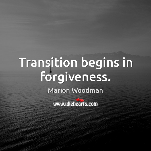 Transition begins in forgiveness. Forgive Quotes Image