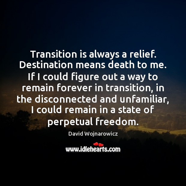 Transition is always a relief. Destination means death to me. If I Image